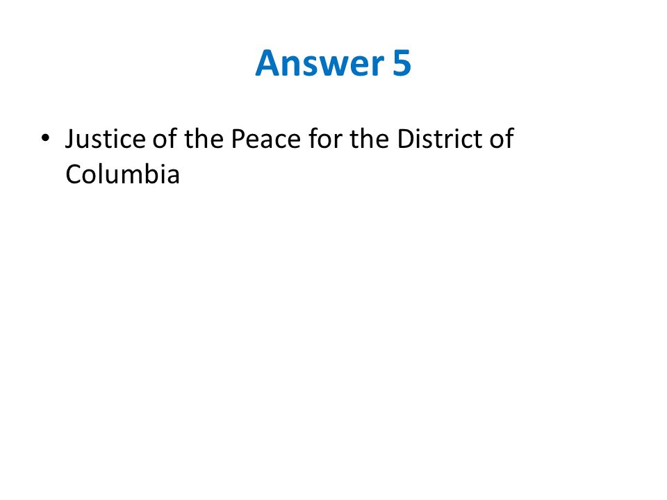 Answer 5 Justice of the Peace for the District of Columbia