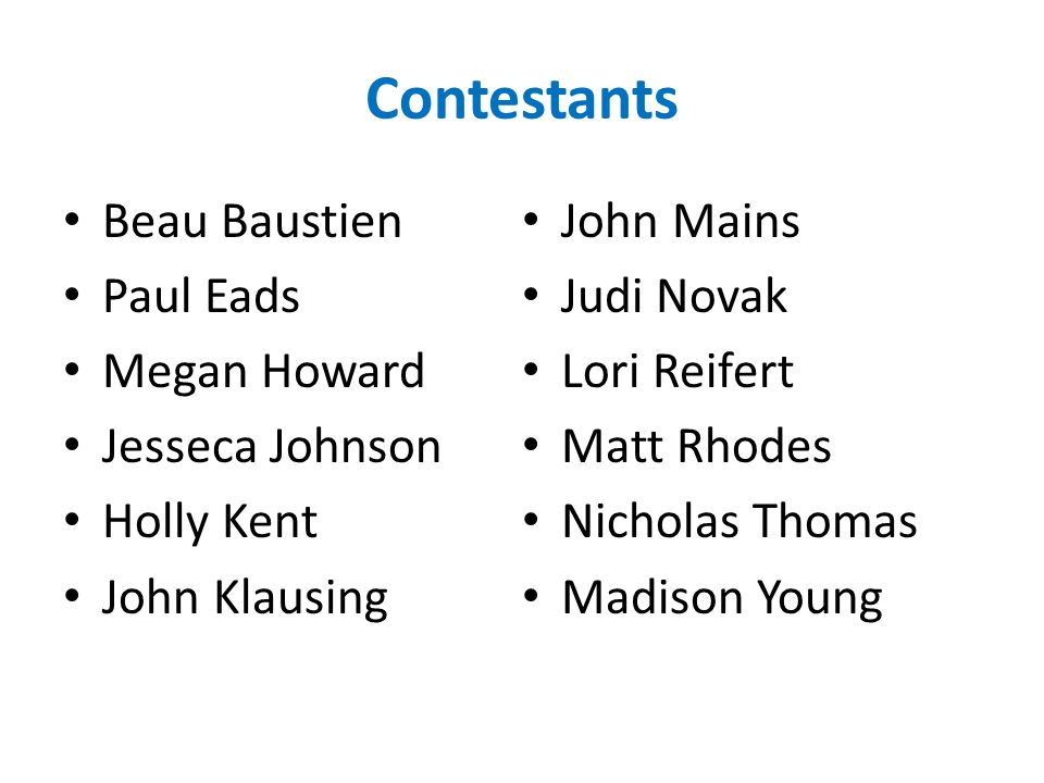 Contestants Beau Baustien Paul Eads Megan Howard Jesseca Johnson Holly Kent John Klausing John Mains Judi Novak Lori Reifert Matt Rhodes Nicholas Thomas Madison Young