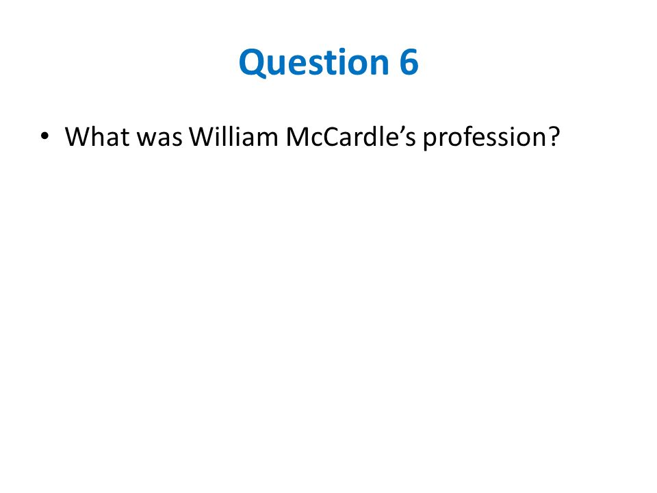 Question 6 What was William McCardle's profession?