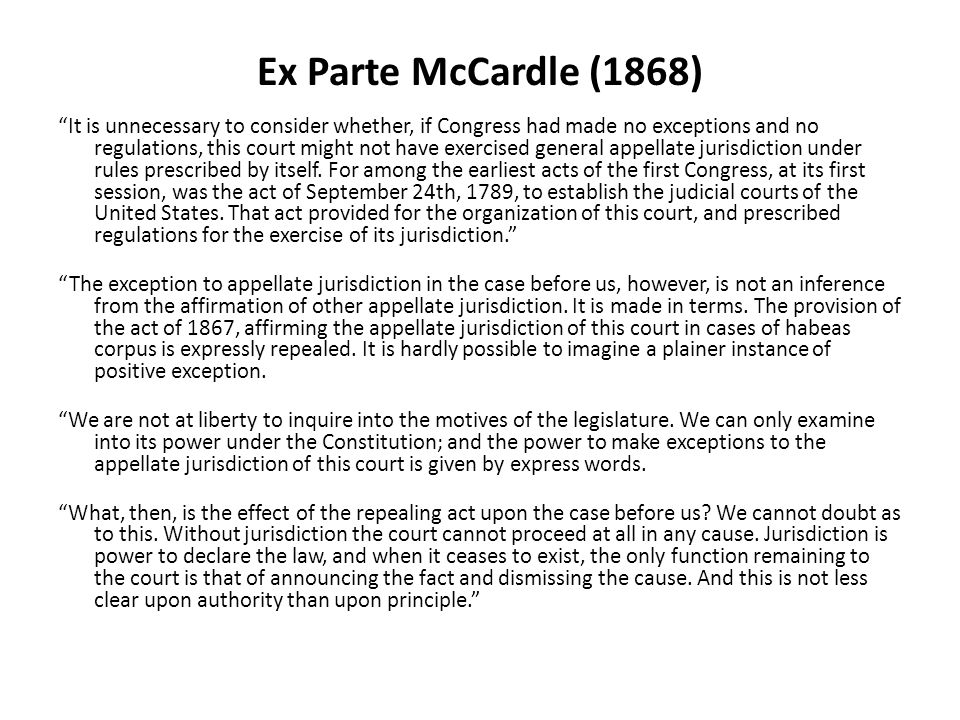 """Ex Parte McCardle (1868) """"It is unnecessary to consider whether, if Congress had made no exceptions and no regulations, this court might not have exer"""