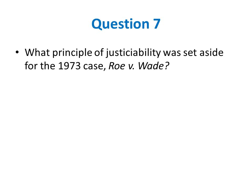 Question 7 What principle of justiciability was set aside for the 1973 case, Roe v. Wade?