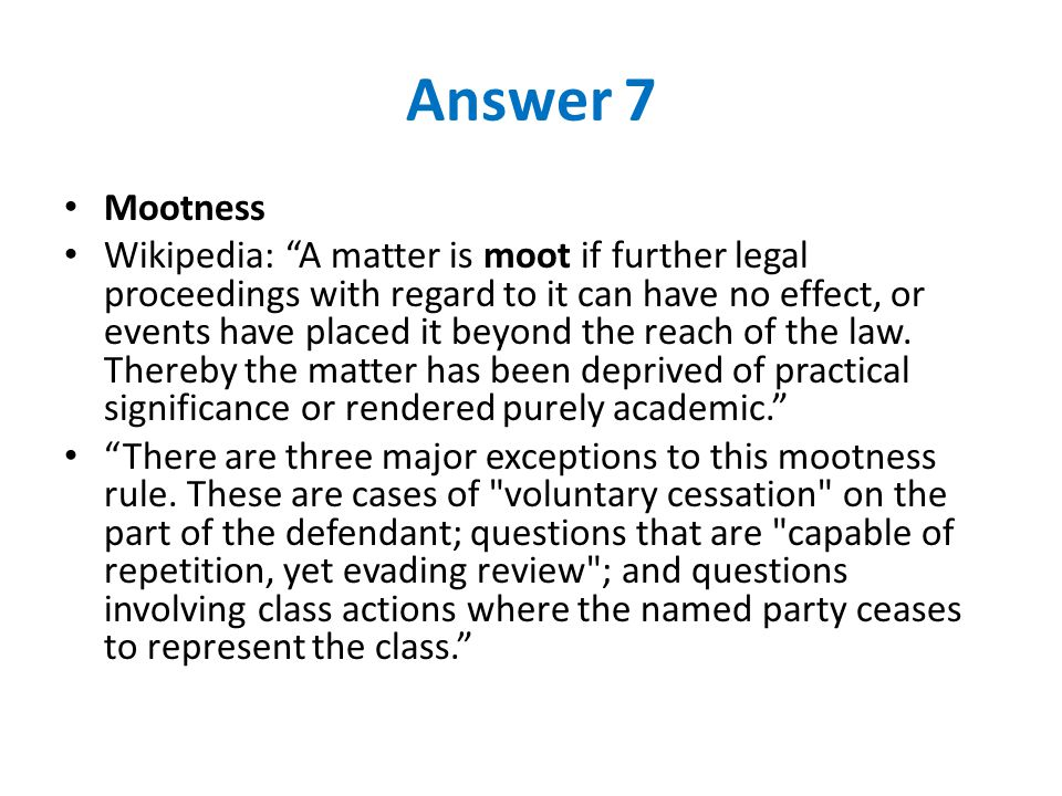 Answer 7 Mootness Wikipedia: A matter is moot if further legal proceedings with regard to it can have no effect, or events have placed it beyond the reach of the law.