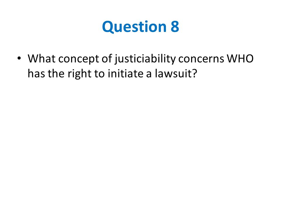 Question 8 What concept of justiciability concerns WHO has the right to initiate a lawsuit?
