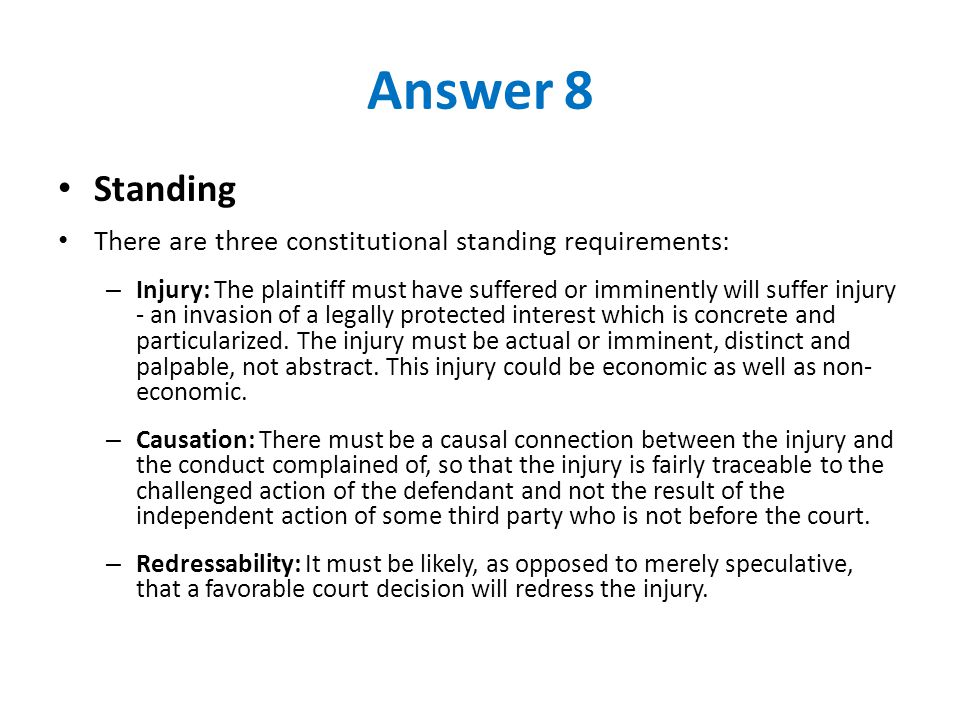 Answer 8 Standing There are three constitutional standing requirements: – Injury: The plaintiff must have suffered or imminently will suffer injury - an invasion of a legally protected interest which is concrete and particularized.