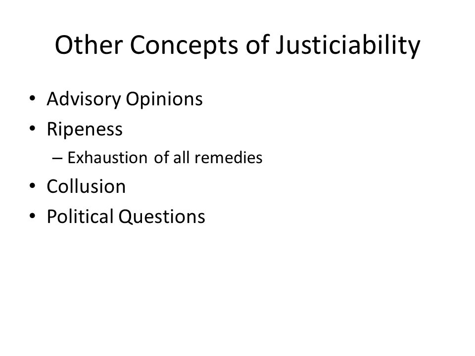 Other Concepts of Justiciability Advisory Opinions Ripeness – Exhaustion of all remedies Collusion Political Questions