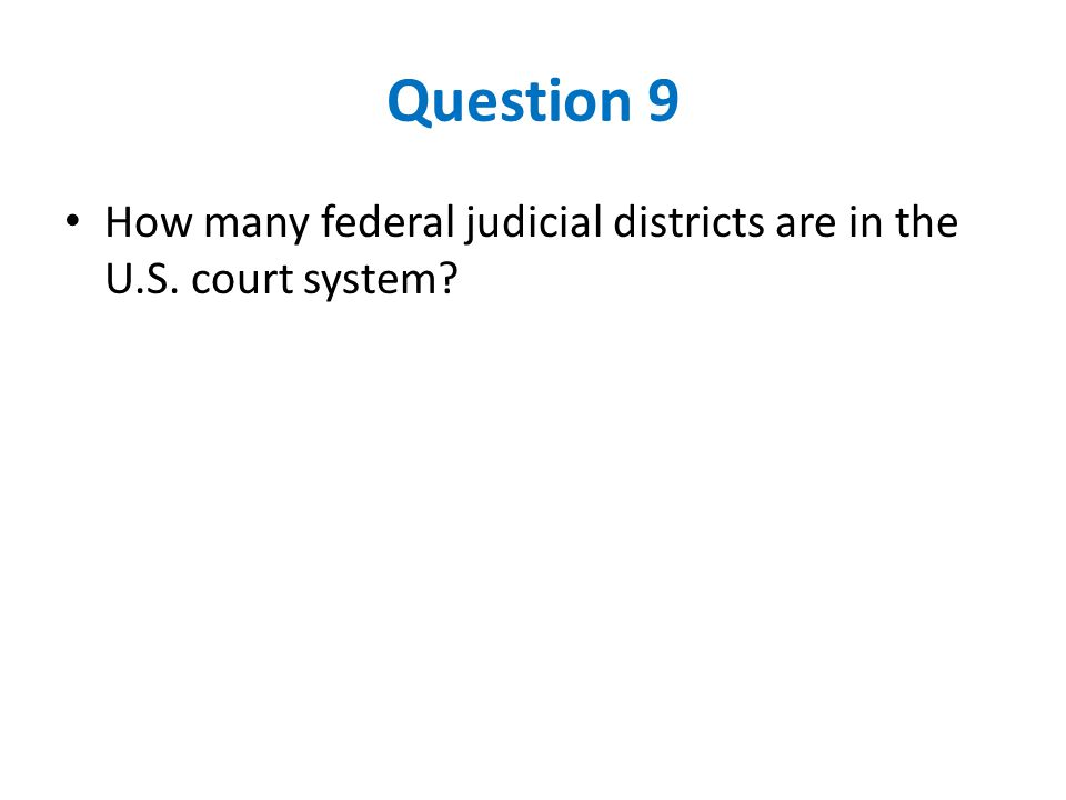 Question 9 How many federal judicial districts are in the U.S. court system?