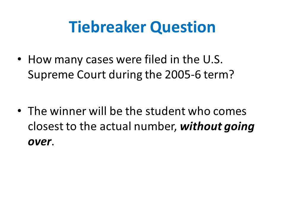 Tiebreaker Question How many cases were filed in the U.S. Supreme Court during the 2005-6 term? The winner will be the student who comes closest to th