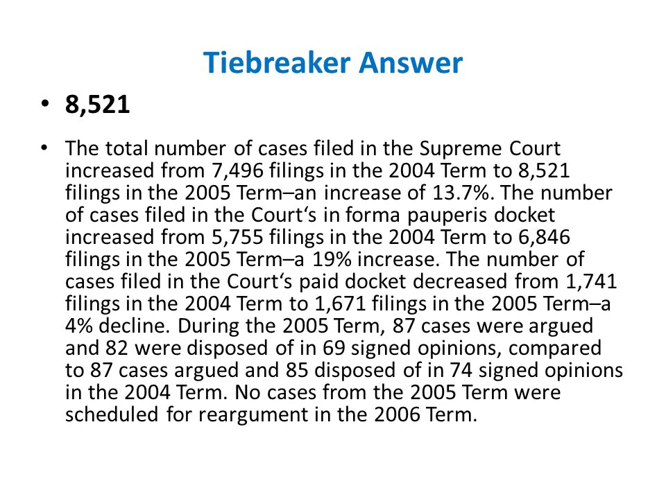 Tiebreaker Answer 8,521 The total number of cases filed in the Supreme Court increased from 7,496 filings in the 2004 Term to 8,521 filings in the 200