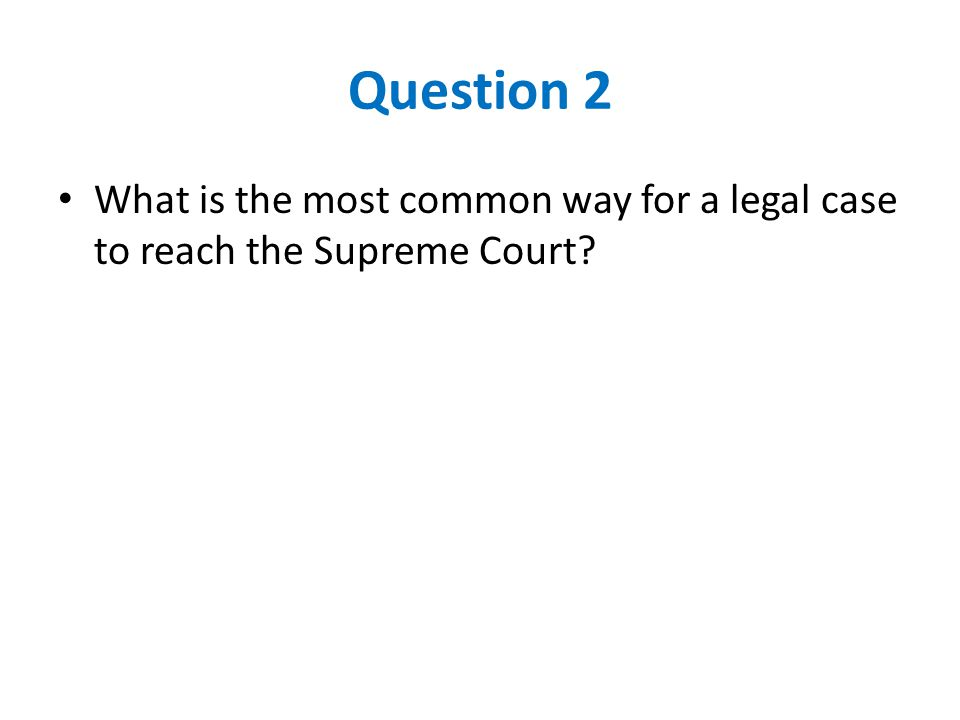 Question 2 What is the most common way for a legal case to reach the Supreme Court