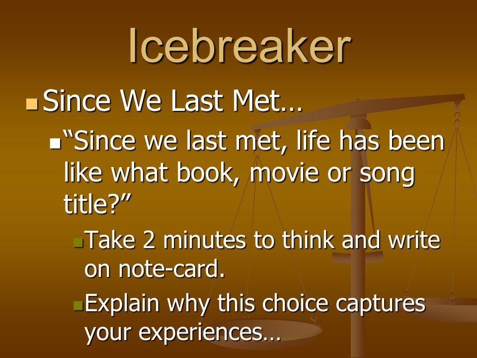 Icebreaker Since We Last Met… Since We Last Met… Since we last met, life has been like what book, movie or song title Since we last met, life has been like what book, movie or song title Take 2 minutes to think and write on note-card.