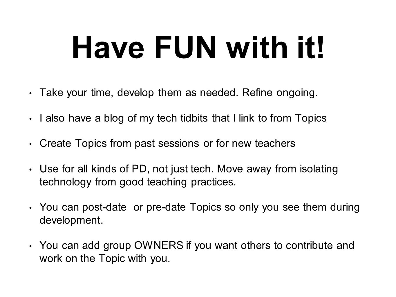 Have FUN with it. Take your time, develop them as needed.