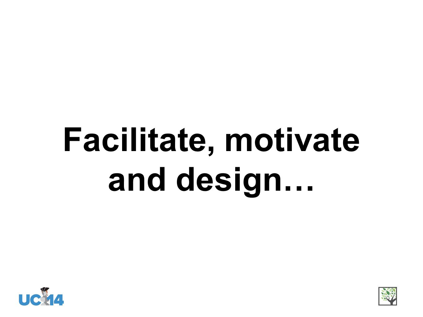 Facilitate, motivate and design…