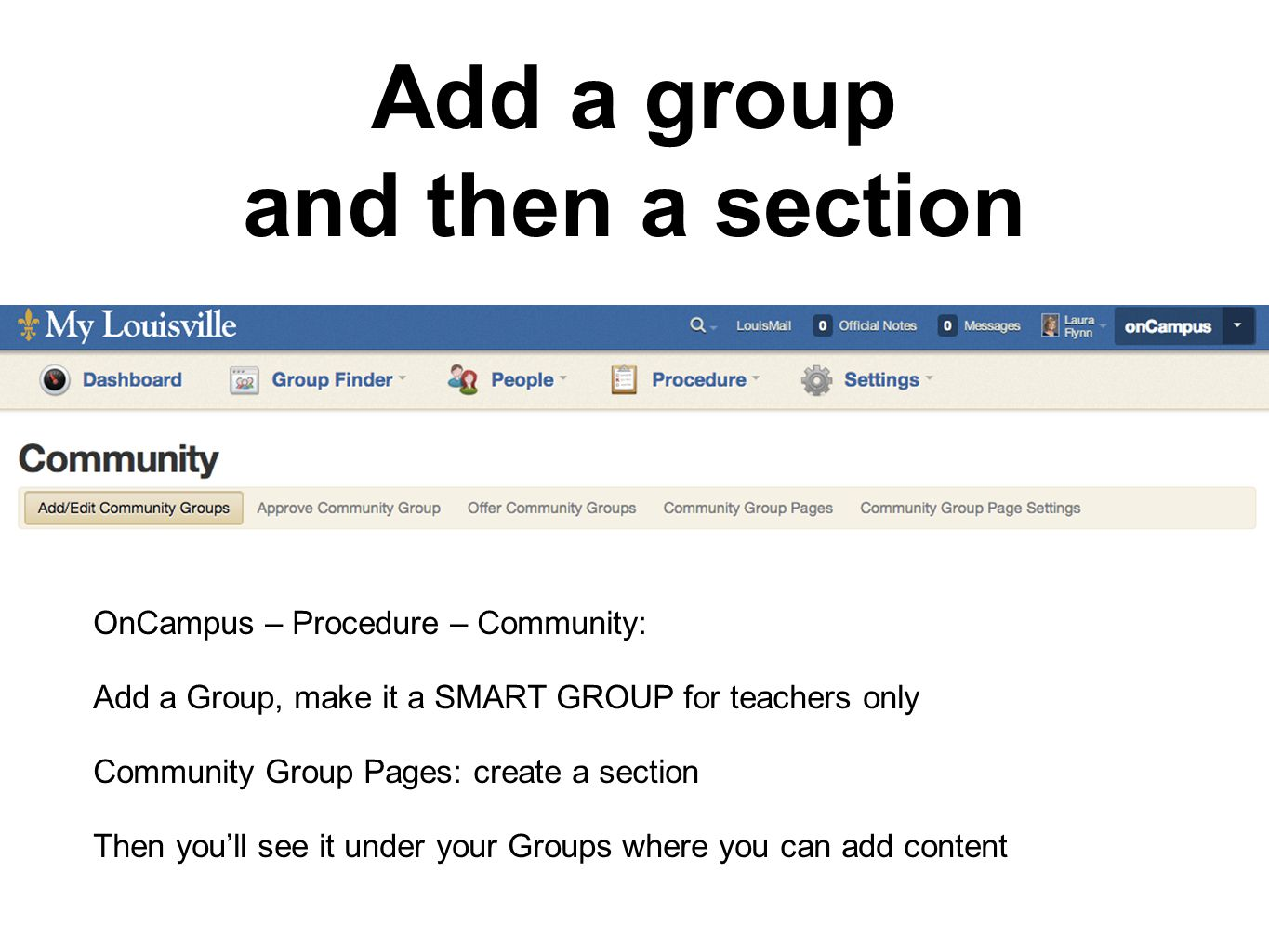Add a group and then a section OnCampus – Procedure – Community: Add a Group, make it a SMART GROUP for teachers only Community Group Pages: create a