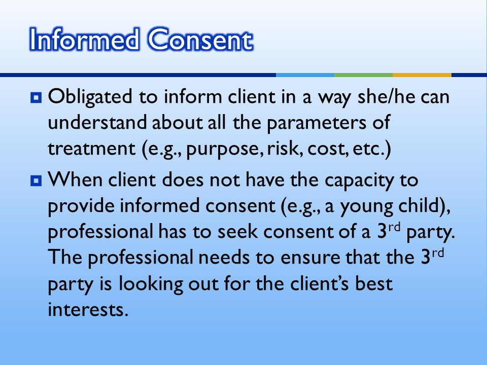  Obligated to inform client in a way she/he can understand about all the parameters of treatment (e.g., purpose, risk, cost, etc.)  When client does not have the capacity to provide informed consent (e.g., a young child), professional has to seek consent of a 3 rd party.