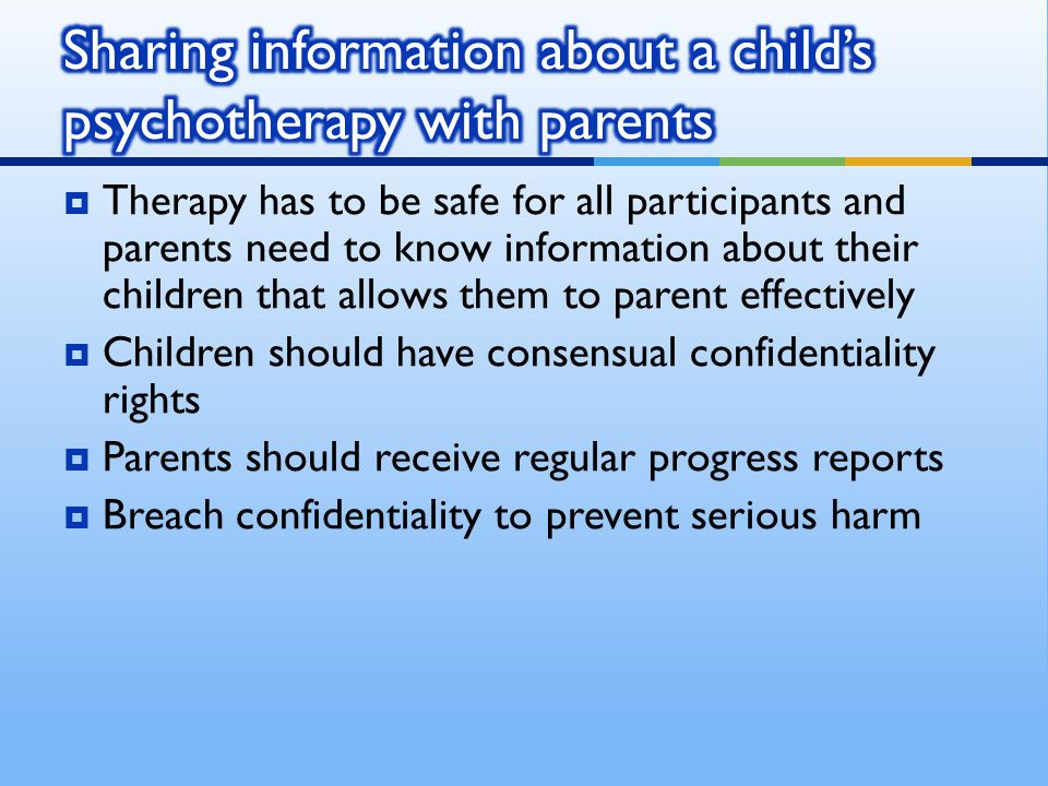  Therapy has to be safe for all participants and parents need to know information about their children that allows them to parent effectively  Children should have consensual confidentiality rights  Parents should receive regular progress reports  Breach confidentiality to prevent serious harm