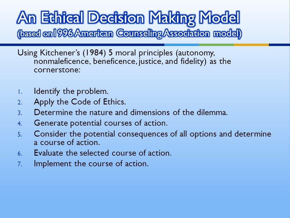 Using Kitchener's (1984) 5 moral principles (autonomy, nonmaleficence, beneficence, justice, and fidelity) as the cornerstone: 1.