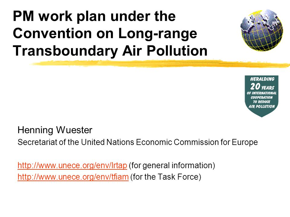 PM work plan under the Convention on Long-range Transboundary Air Pollution Henning Wuester Secretariat of the United Nations Economic Commission for Europe http://www.unece.org/env/lrtaphttp://www.unece.org/env/lrtap (for general information) http://www.unece.org/env/tfiamhttp://www.unece.org/env/tfiam (for the Task Force)