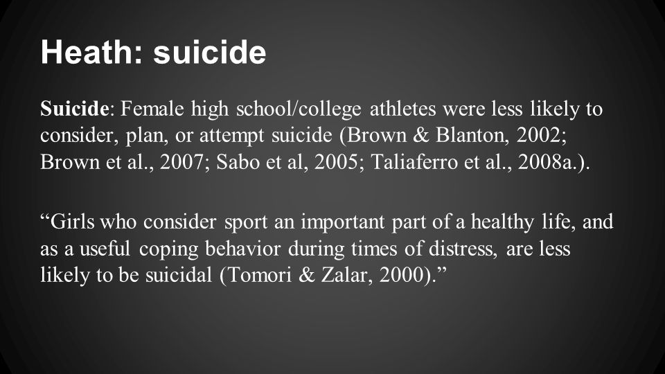 Heath: suicide Suicide: Female high school/college athletes were less likely to consider, plan, or attempt suicide (Brown & Blanton, 2002; Brown et al., 2007; Sabo et al, 2005; Taliaferro et al., 2008a.).