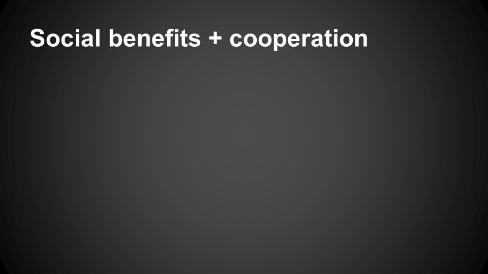 Social benefits + cooperation