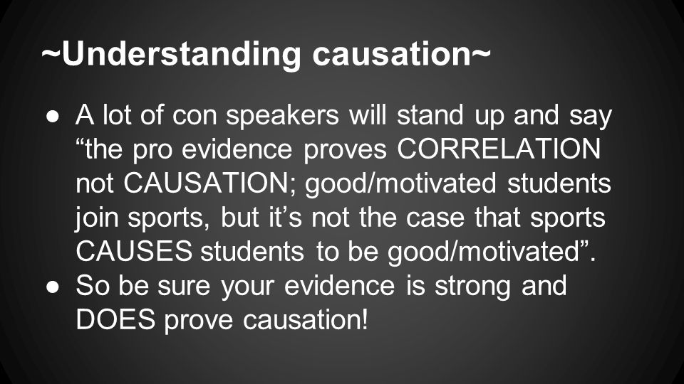 ~Understanding causation~ ●A lot of con speakers will stand up and say the pro evidence proves CORRELATION not CAUSATION; good/motivated students join sports, but it's not the case that sports CAUSES students to be good/motivated .
