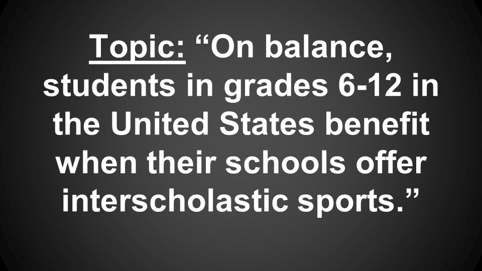 "Topic: ""On balance, students in grades 6-12 in the United States benefit when their schools offer interscholastic sports."""