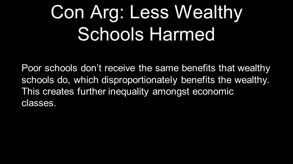Con Arg: Less Wealthy Schools Harmed Poor schools don't receive the same benefits that wealthy schools do, which disproportionately benefits the wealt