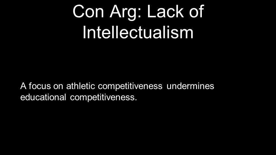 Con Arg: Lack of Intellectualism A focus on athletic competitiveness undermines educational competitiveness.
