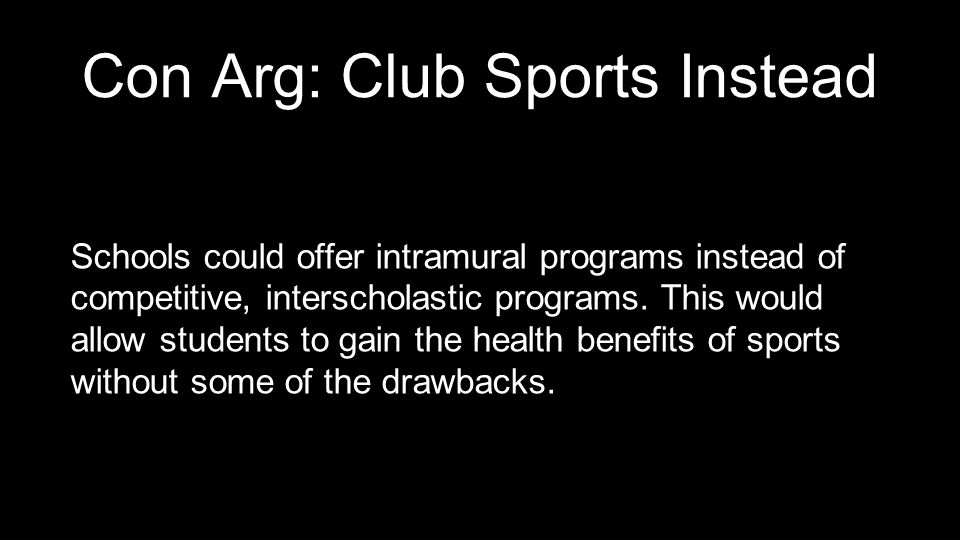 Con Arg: Club Sports Instead Schools could offer intramural programs instead of competitive, interscholastic programs. This would allow students to ga