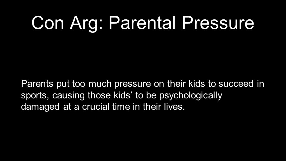 Con Arg: Parental Pressure Parents put too much pressure on their kids to succeed in sports, causing those kids' to be psychologically damaged at a cr