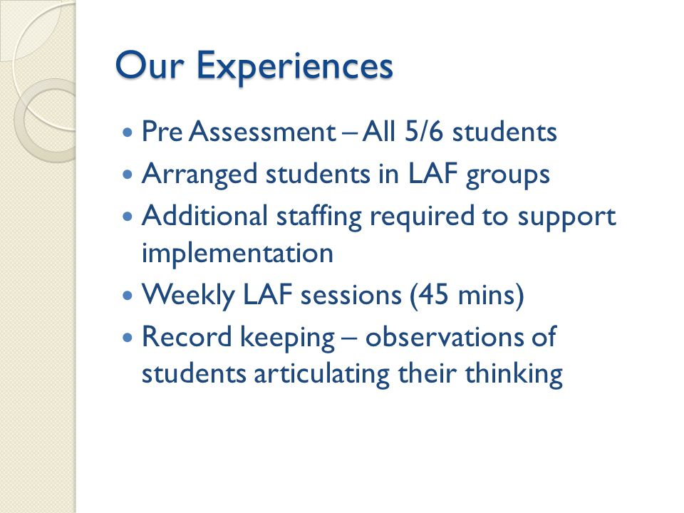 Our Experiences Pre Assessment – All 5/6 students Arranged students in LAF groups Additional staffing required to support implementation Weekly LAF sessions (45 mins) Record keeping – observations of students articulating their thinking
