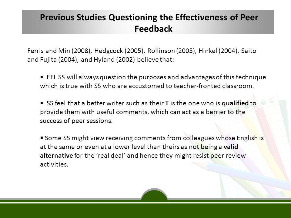 Previous Studies Questioning the Effectiveness of Peer Feedback Ferris and Min (2008), Hedgcock (2005), Rollinson (2005), Hinkel (2004), Saito and Fuj