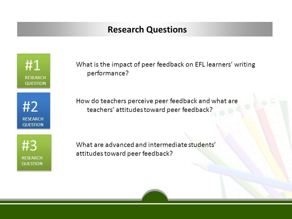 #1 RESEARCH QUESTION What is the impact of peer feedback on EFL learners' writing performance? How do teachers perceive peer feedback and what are tea