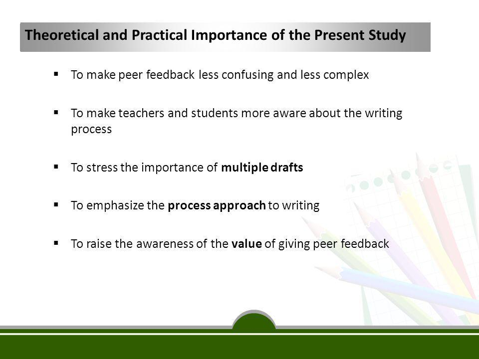 Theoretical and Practical Importance of the Present Study  To make peer feedback less confusing and less complex  To make teachers and students more