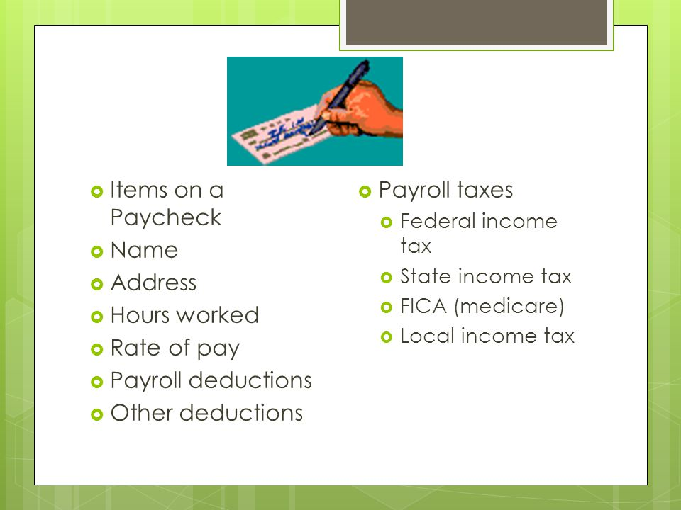  Items on a Paycheck  Name  Address  Hours worked  Rate of pay  Payroll deductions  Other deductions  Payroll taxes  Federal income tax  State income tax  FICA (medicare)  Local income tax