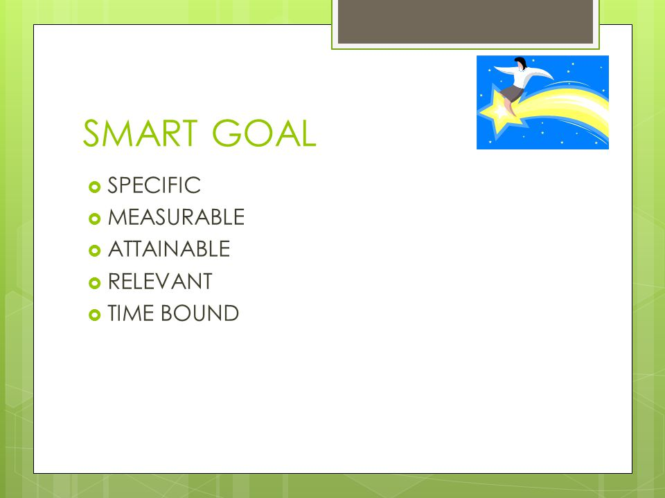 SMART GOAL  SPECIFIC  MEASURABLE  ATTAINABLE  RELEVANT  TIME BOUND