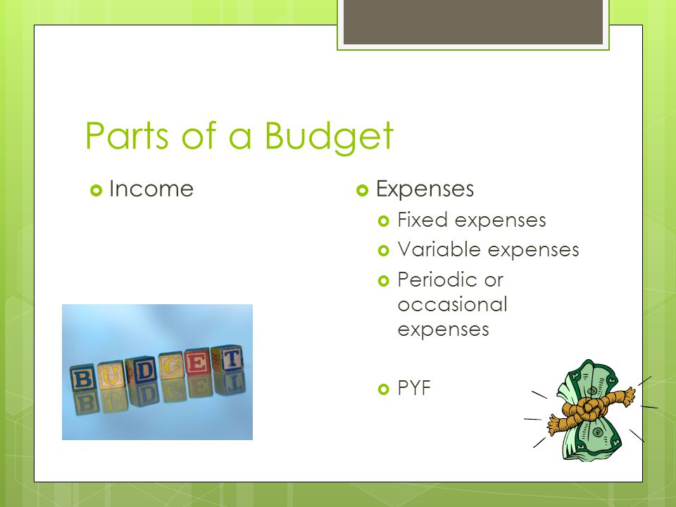 Parts of a Budget  Income  Expenses  Fixed expenses  Variable expenses  Periodic or occasional expenses  PYF