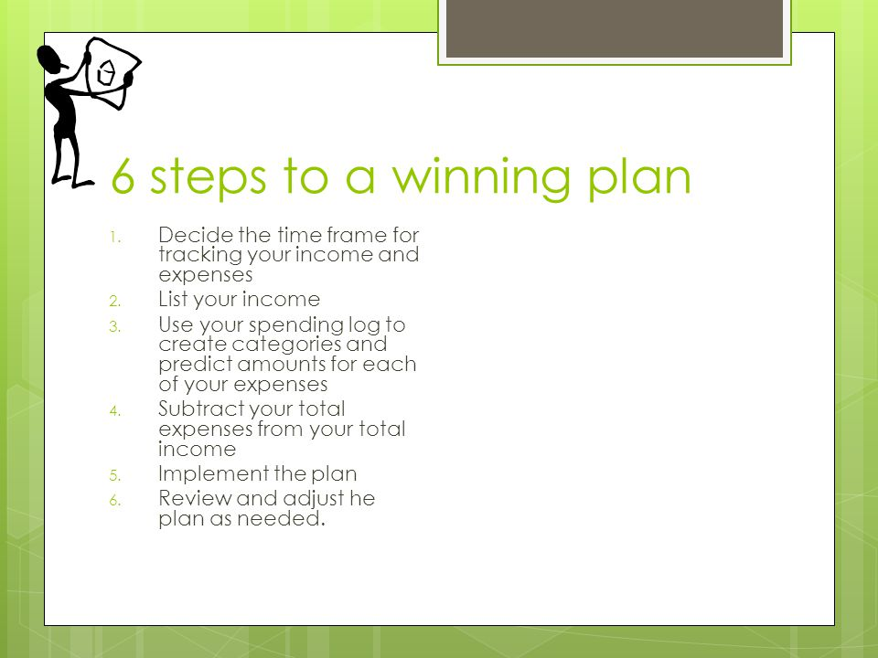 6 steps to a winning plan 1. Decide the time frame for tracking your income and expenses 2.
