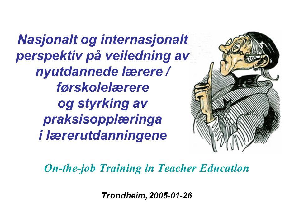 Nasjonalt og internasjonalt perspektiv på veiledning av nyutdannede lærere / førskolelærere og styrking av praksisopplæringa i lærerutdanningene On-the-job Training in Teacher Education Trondheim, 2005-01-26