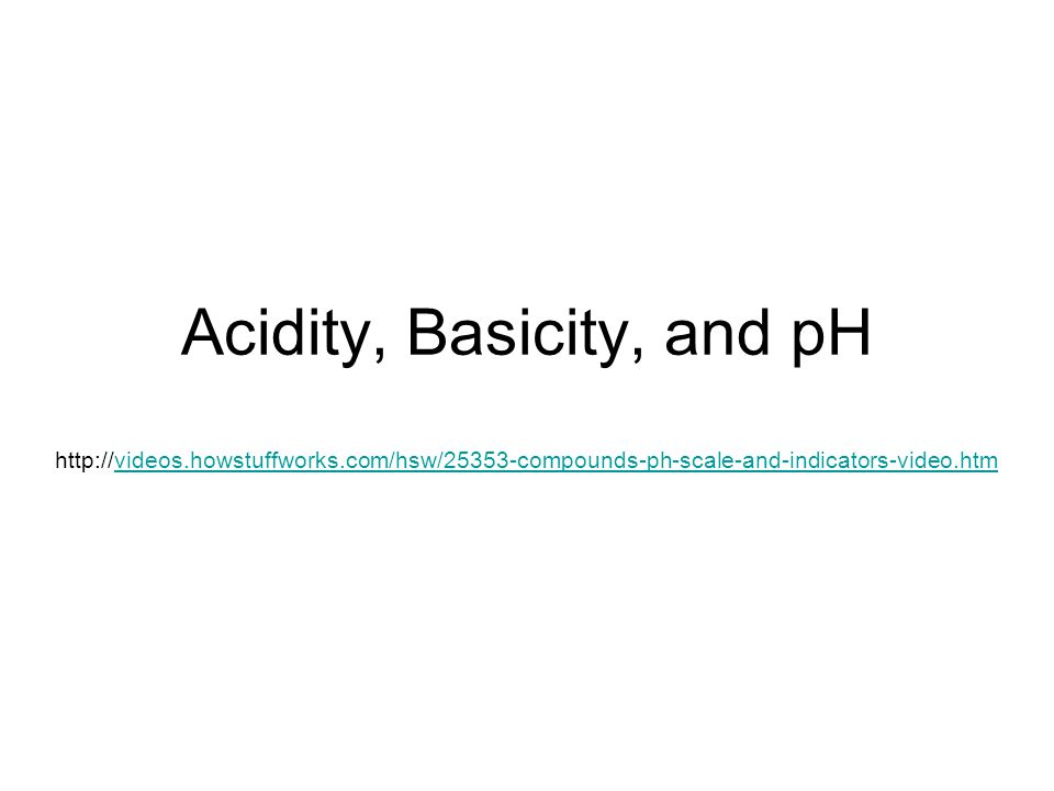 Acidity, Basicity, and pH http://videos.howstuffworks.com/hsw/25353-compounds-ph-scale-and-indicators-video.htmvideos.howstuffworks.com/hsw/25353-compounds-ph-scale-and-indicators-video.htm