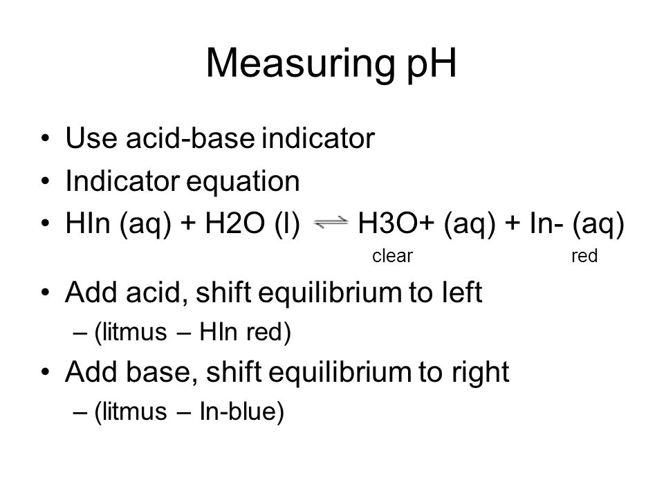 Measuring pH Use acid-base indicator Indicator equation HIn (aq) + H2O (l) H3O+ (aq) + In- (aq) clearred Add acid, shift equilibrium to left –(litmus – HIn red) Add base, shift equilibrium to right –(litmus – In-blue)