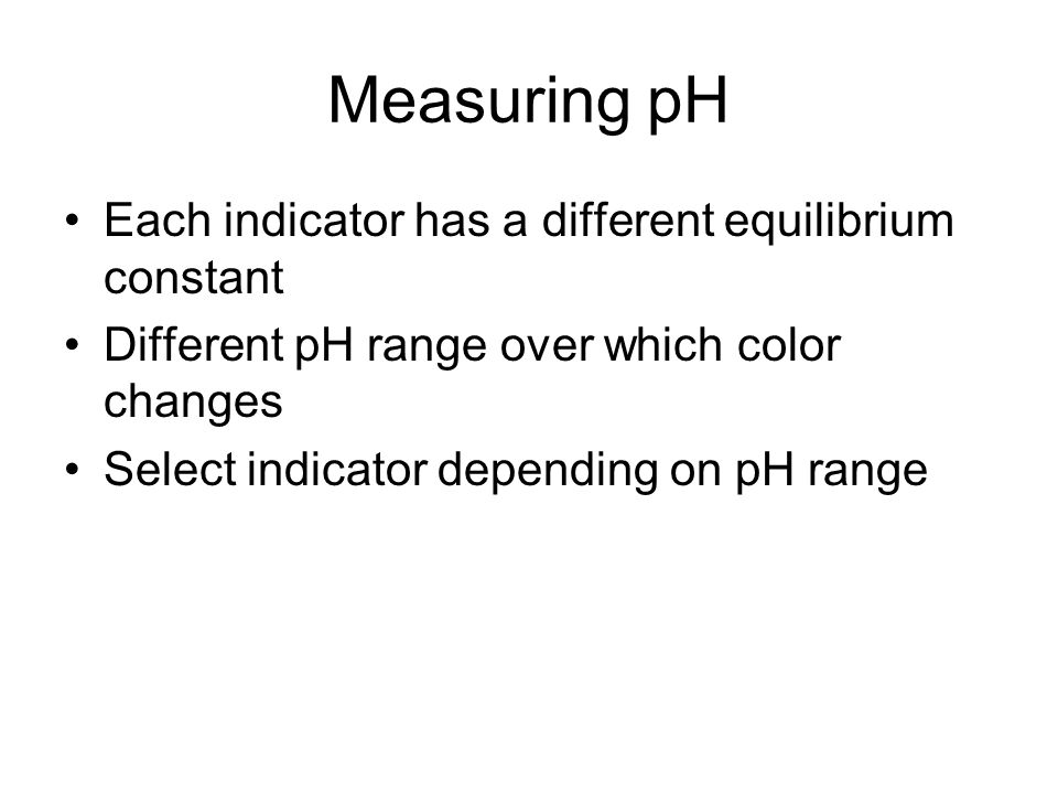 Measuring pH Each indicator has a different equilibrium constant Different pH range over which color changes Select indicator depending on pH range