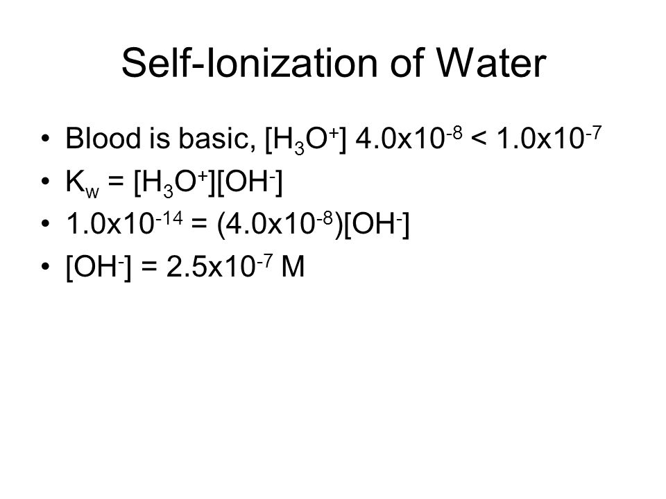 Self-Ionization of Water Blood is basic, [H 3 O + ] 4.0x10 -8 < 1.0x10 -7 K w = [H 3 O + ][OH - ] 1.0x10 -14 = (4.0x10 -8 )[OH - ] [OH - ] = 2.5x10 -7 M