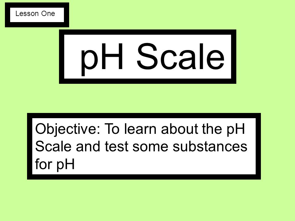 pH Scale Objective: To learn about the pH Scale and test some substances for pH Lesson One