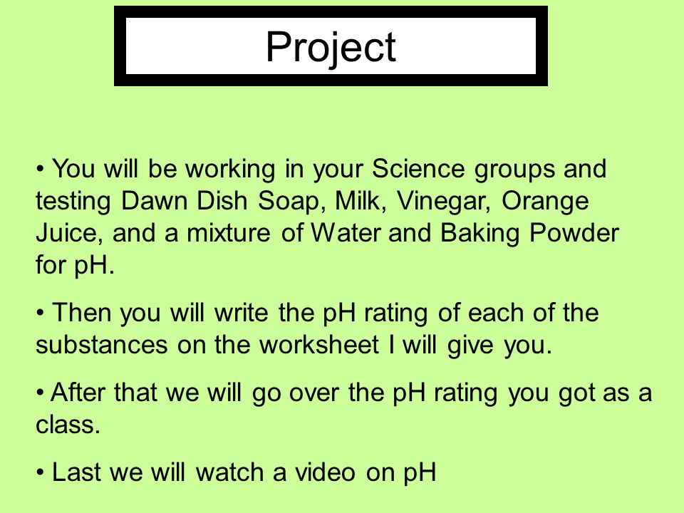 Project You will be working in your Science groups and testing Dawn Dish Soap, Milk, Vinegar, Orange Juice, and a mixture of Water and Baking Powder for pH.