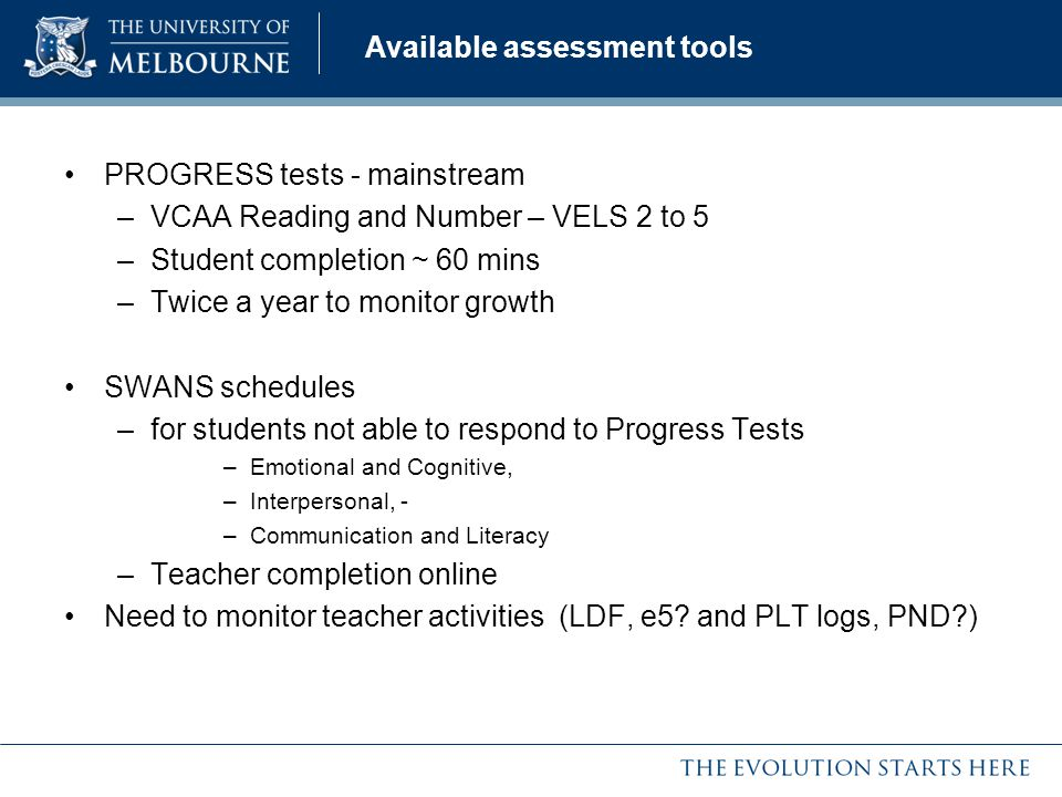 Available assessment tools PROGRESS tests - mainstream –VCAA Reading and Number – VELS 2 to 5 –Student completion ~ 60 mins –Twice a year to monitor g