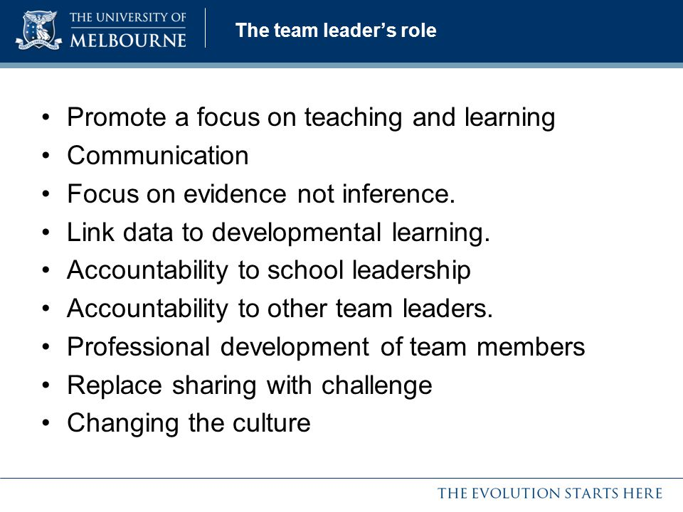 The team leader's role Promote a focus on teaching and learning Communication Focus on evidence not inference. Link data to developmental learning. Ac