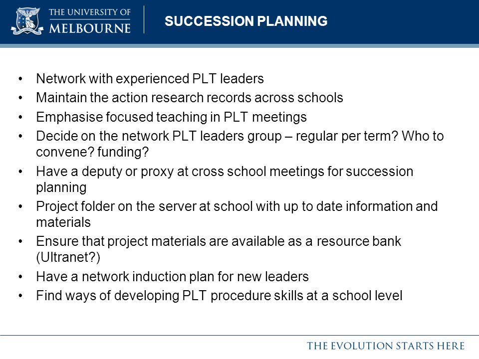 SUCCESSION PLANNING Network with experienced PLT leaders Maintain the action research records across schools Emphasise focused teaching in PLT meeting