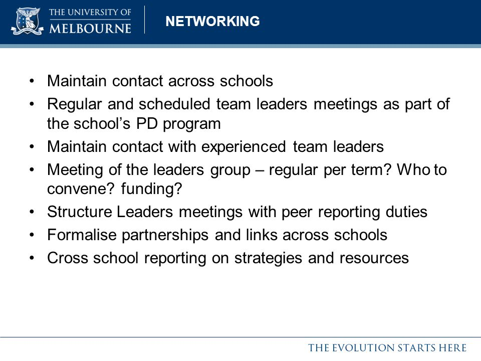 NETWORKING Maintain contact across schools Regular and scheduled team leaders meetings as part of the school's PD program Maintain contact with experi