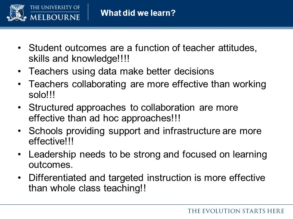 What did we learn? Student outcomes are a function of teacher attitudes, skills and knowledge!!!! Teachers using data make better decisions Teachers c