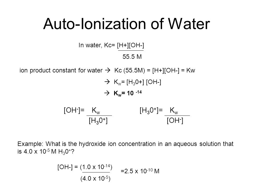 Auto-Ionization of Water [OH - ]= K w [H 3 0 + ]= K w [H 3 0 + ] [OH - ] Example: What is the hydroxide ion concentration in an aqueous solution that is 4.0 x 10 -5 M H 3 0 + .
